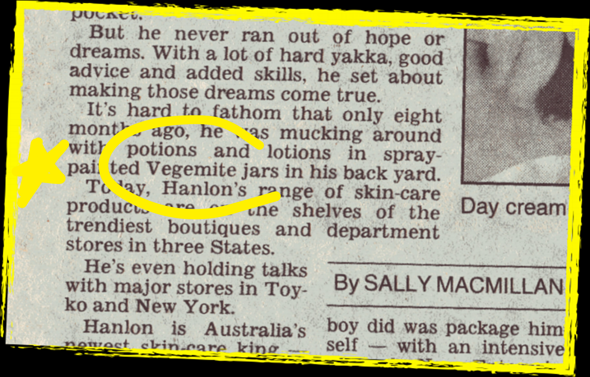 "SYDNEY MORNING HERALD 1995. A NEWSPAPER STORY ON THE CHRISTOPHER HANLON® BRAND SAYS: ""IT'S HARD TO FATHOM THAT ONLY EIGHT MONTHS AGO, HE WAS MUCKING AROUND WITH POTIONS AND LOTIONS IN SPRAY-PAINTED VEGEMITE JARS IN HIS BACK YARD""."