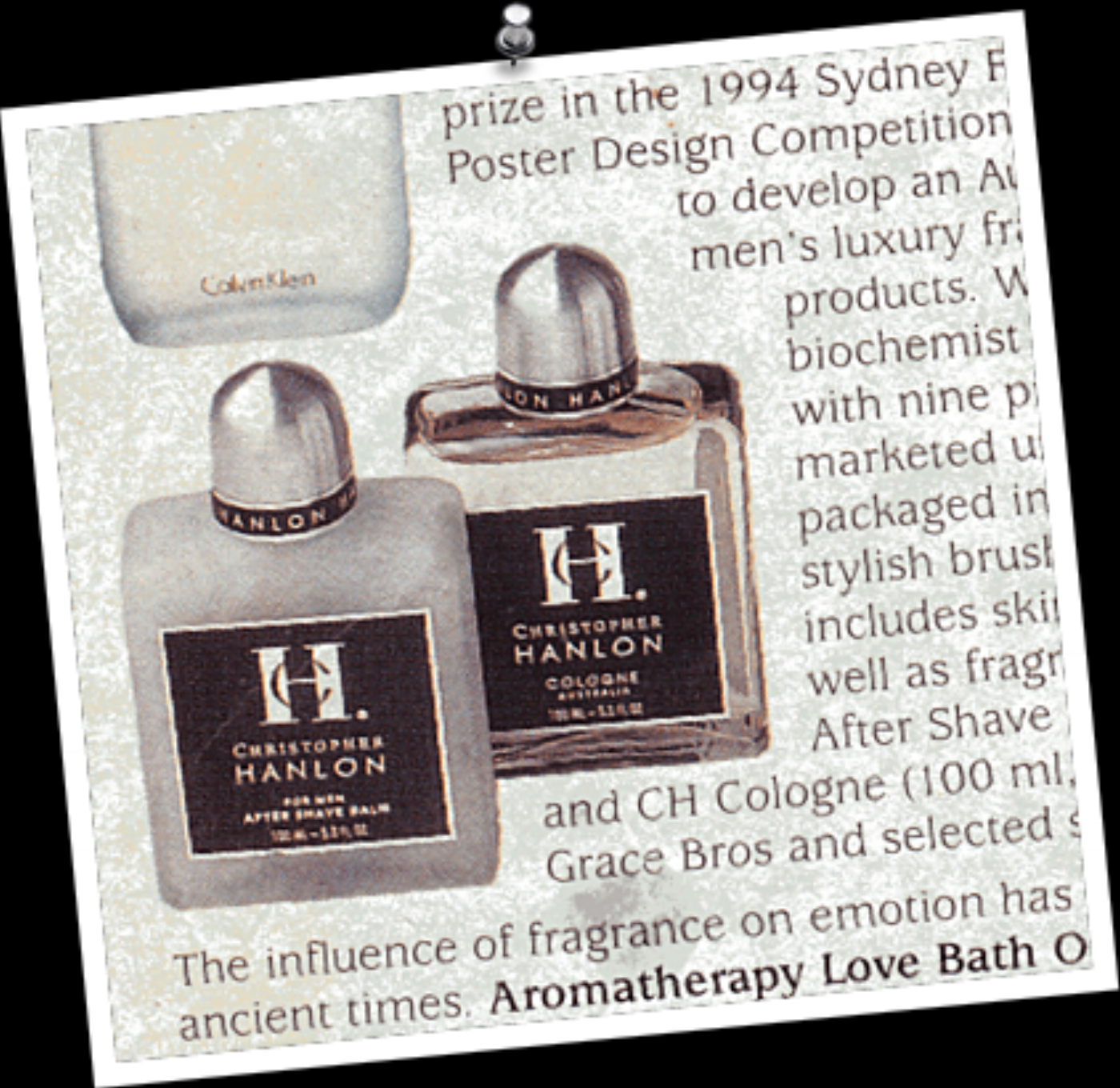 PICTURED ABOVE: EDITORIAL FROM TIME MAGAZINE 1995. HANLON'S® FIRST PROFESSIONALLY DEVELOPED PERFUME WAS CALLED 'COLOGNE'. THE DEPARTMENT STORE LINE WAS LAUNCHED AUSTRALIA WIDE IN MYERS (GRACE BROS) WITH FIVE THOUSAND DOLLARS (PRIZE MONEY FROM THE 1994 SYDNEY FESTIVAL DESIGN COMPETITION). AS A NAÏVE YOUTH WITH NO BUSINESS CONNECTIONS, NO MEDIA-FRIENDS, NO CORPORATE FINANCIAL BACKING AND NO NAME, HANLON® BEGAN COMPETING WITH THE WORLD'S LARGEST COSMETIC COMPANIES LIKE CALVIN KLEIN, GUCCI (AKA TOM FORD) AND DIOR IN AUSTRALIA'S LARGEST DEPARTMENT STORE. WITHIN A FEW YEARS WITH THE HELP OF HIS TEENAGE FRIENDS, HANLON® BECAME THE NUMBER ONE SELLING PERFUME BRAND.
