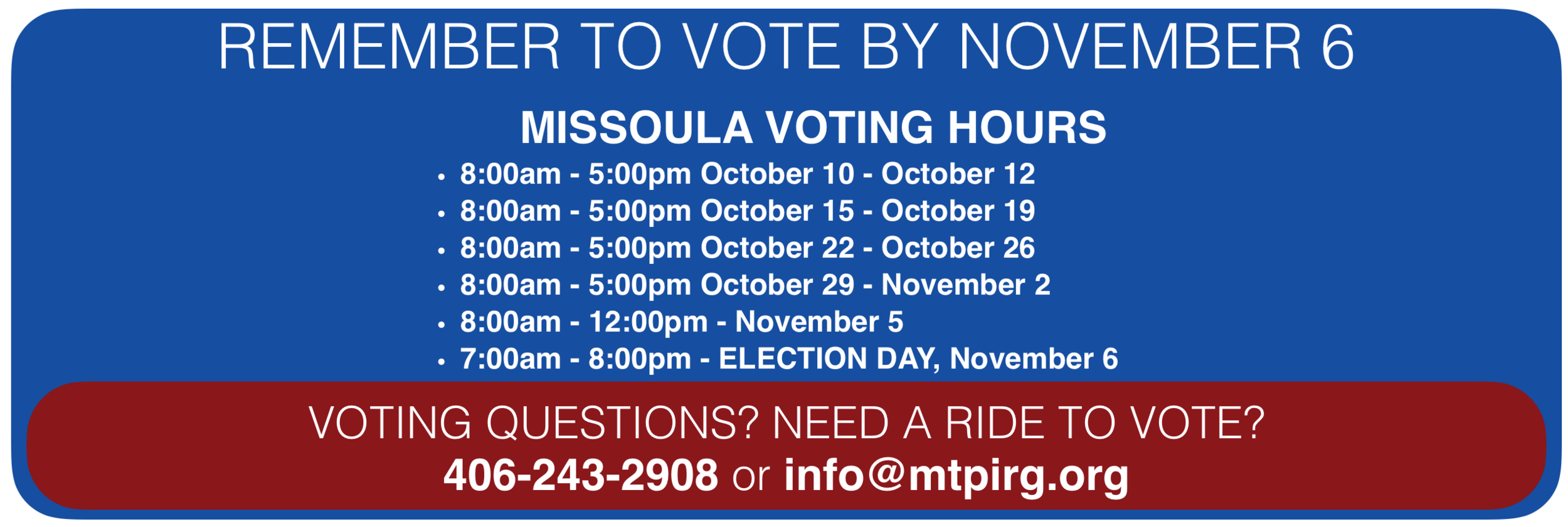 An image of the MISSOULA COUNTY VOTING HOURS, which are 8:00am - 5:00pm from October 10 to October 12,  8:00am to 5:00pm from October 15 to October 19, 8:00am to 5:00pm from October 22 to October 26, 8:00am to 5:00pm from October 29 to November 2, 8:00am to 12:00pm on November 5, and 7:00am to 8:00pm on ELECTION DAY November 6