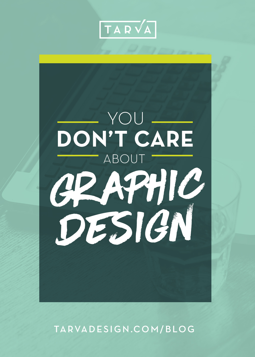 Tarva+Design+Studio_You+Dont+Care+About+graphic+Design_Blog+Post.jpg