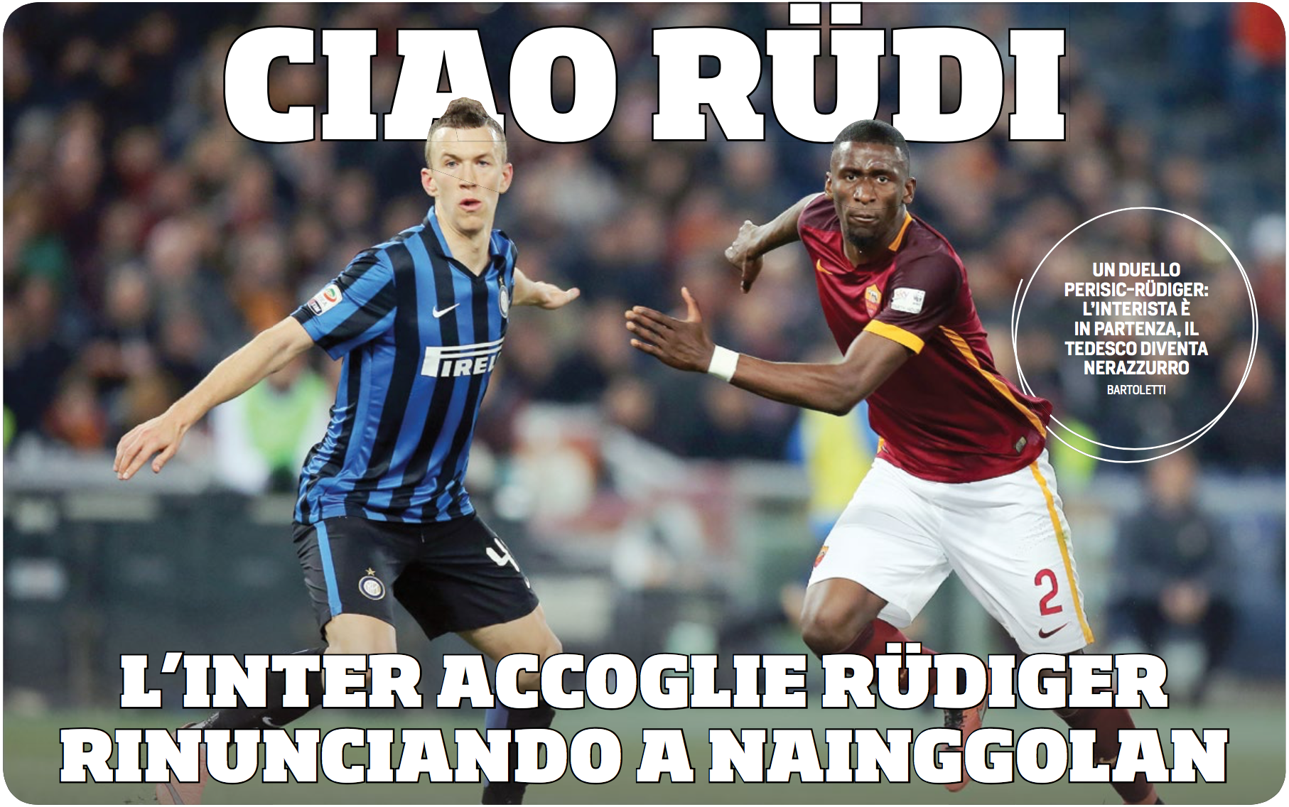 BYE RUDI - INTER WELCOME RUDIGER, GIVE UP ON NAINGGOLAN