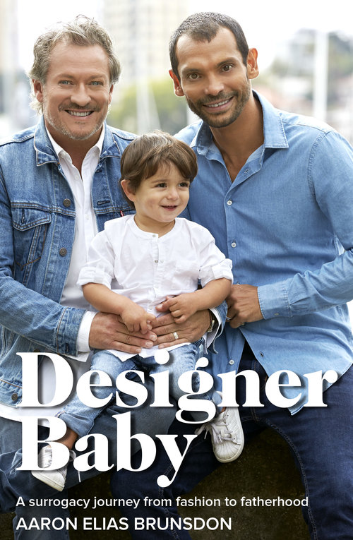 When Aaron meets Jayson Brunsdon, one of Australia's leading fashion figures, they both dream of becoming fathers one day – a difficult and risky prospect few same-sex couples at the time dare.  Together they build the Jayson Brunsdon brand from nothing into one of the most eponymous labels in Australia, worn by Crown Princess Mary of Denmark, Naomi Watts and Jennifer Hawkins. Jayson quickly rises to fame, survives cancer, and the label traverses the highs and lows of the fashion industry. They lose everything, and rebuild it all again.  In 2014, a story on  60 Minutes inspires them to take the plunge into parenthood via surrogacy – a controversial act in Australia, but a possibility in Thailand.  What follows is a challenging journey filled with hope, chaos and determination – reaching its peak when halfway through their pregnancy Thailand outlaws surrogacy, and Aaron and Jayson face the shattering prospect that they might not be able to bring their beautiful baby boy home, whilst being relentlessly hounded by the media.   Buy the book here.