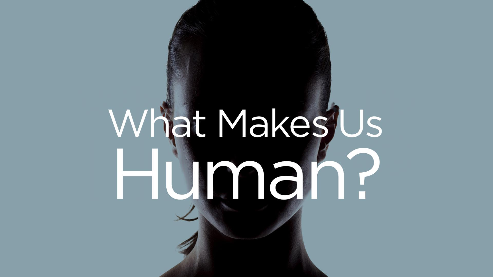 What Makes Us Human?  -
