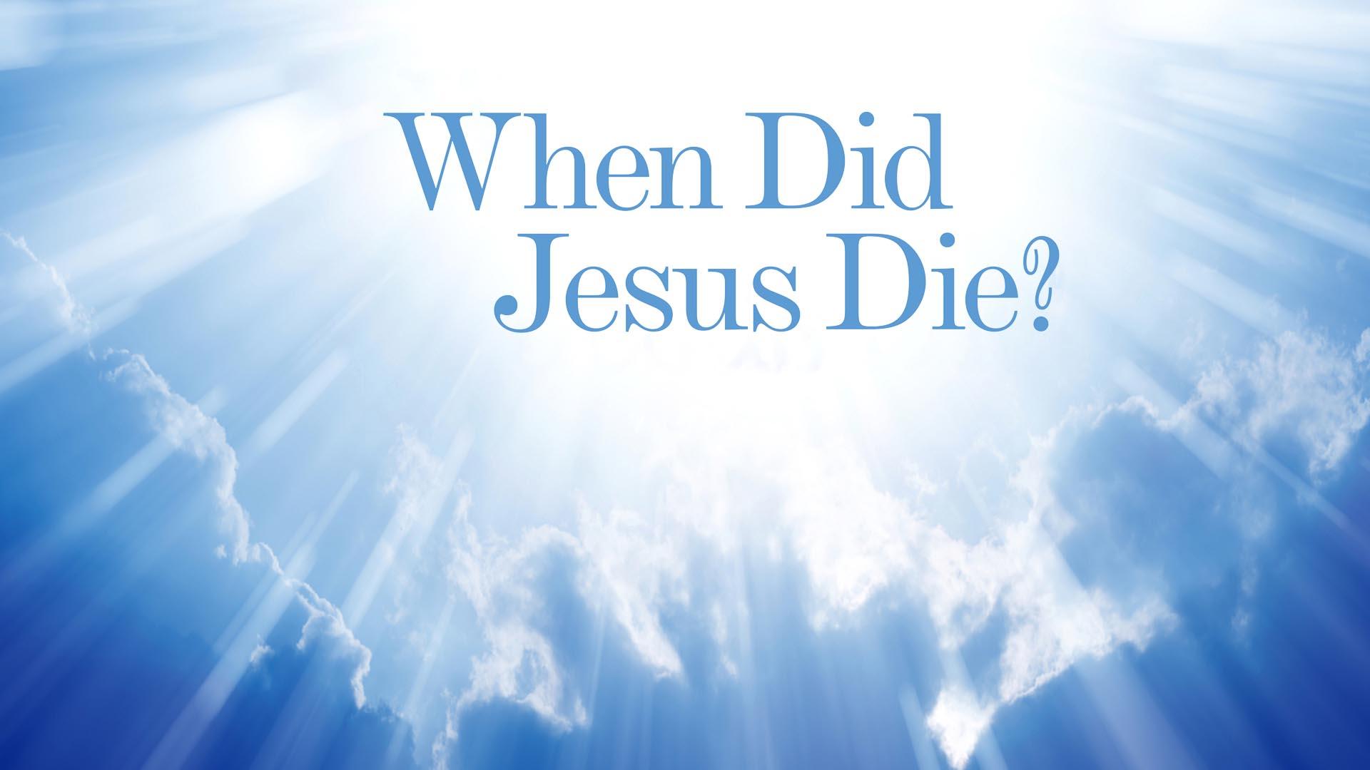 When Did Jesus Die? -