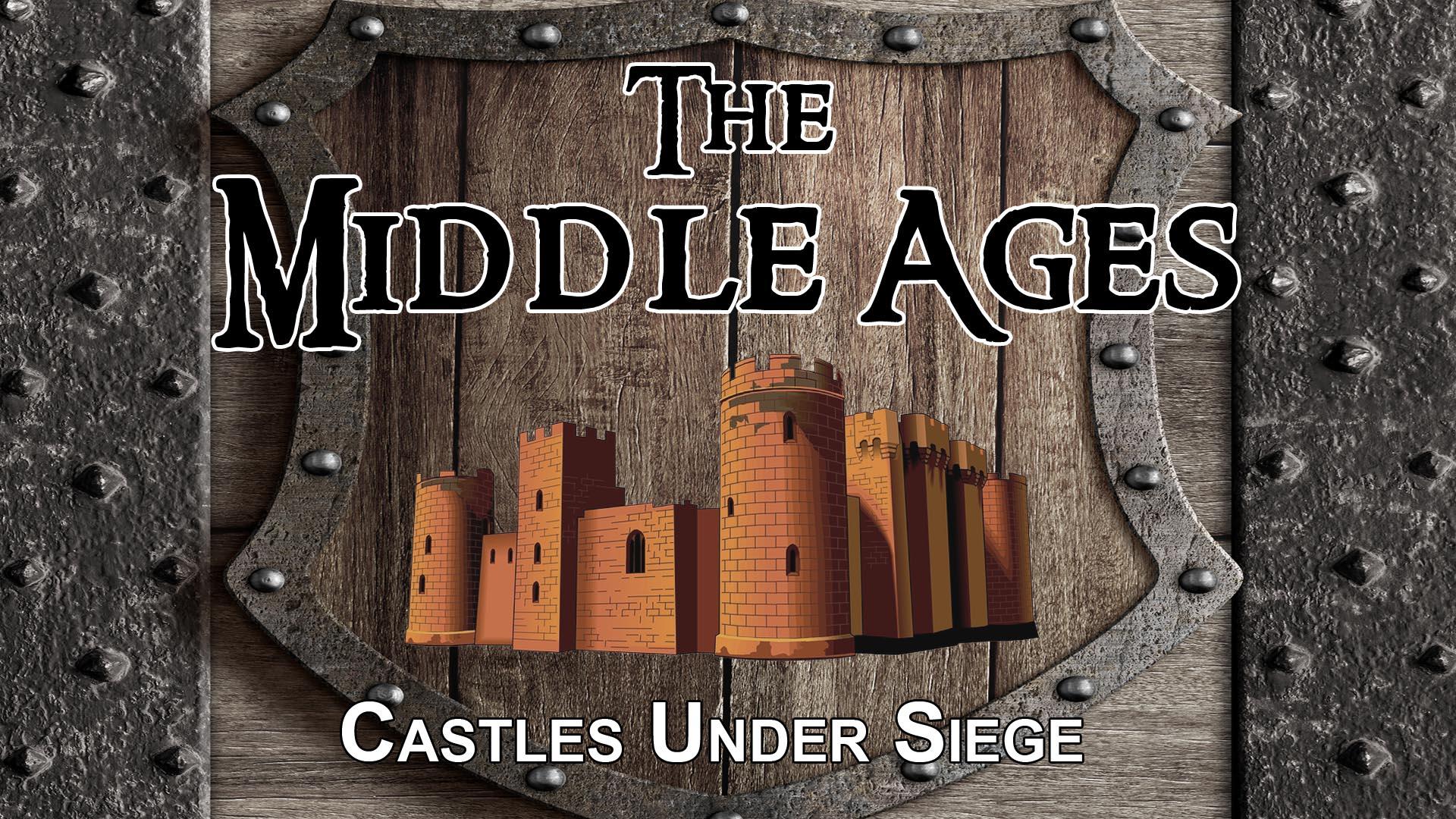 The Middle Ages: Castles Under Siege -