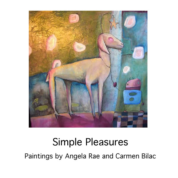 Angela Rae & Carmen Bilac - SIMPLE PLEASURES Jan 7 - 30 2009