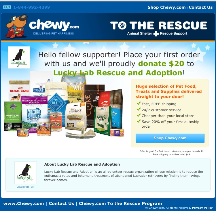 Chewy - Shop on Chewy.com and help rescue dogs! For every new order Chewy receives, they will donate $20 to Lucky Lab Rescue and Adoption!The program is only for new customers on their first orders.