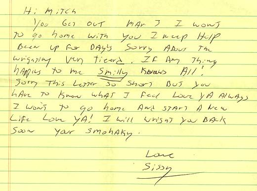 """Hi Mitch. You get out Mar 3. I want to go home with you. I need help. Been up for days. Sorry about the writing - very tired. If any thing happens to me Smiley knows all! Sorry this letter so short but you have to know what I feel. Love ya always. I want to go home and start a new life. Love ya! I will write you back soon. Love, Sissy."""