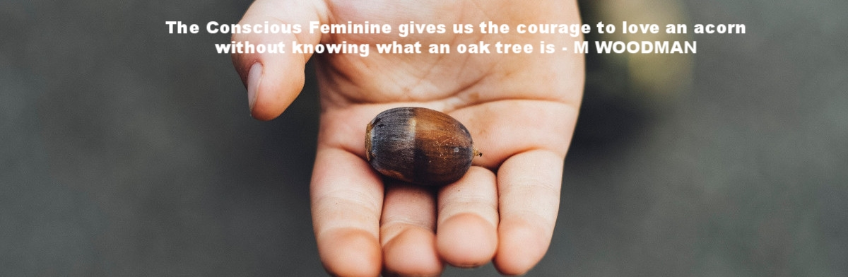 The Conscious Feminine gives us the courage to love an acorn without knowing what an oak tree is - M Woodman.