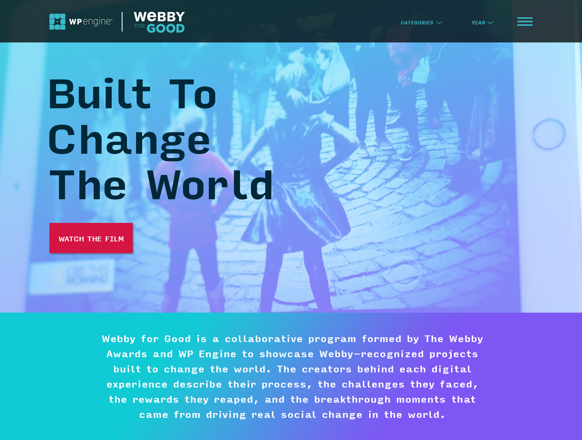 Webby for Good is a program created by the Webby team and  WP Engine . Our focus was to showcase honorees, nominees, and Webby winners who used the WordPress platform to elevate their project focused on social good. Since many of our entrants create projects to help or further a cause it was the perfect partnership. I created a microsite living on the Webby Awards website that would place our participants in one location for users to see the great work made yearly.  We've just launched the 2019 series and revamped the website, see the site and work  here .