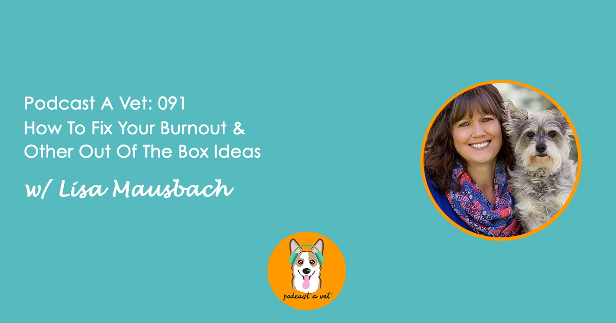 Podcast A Vet 091: How To Fix Your Burnout & Other Out Of The Box Ideas w/ Lisa Mausbach .jpg