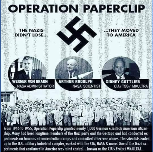 """NASA=NAZI - got it? - Operation Paperclip (2-3)was a secret program of the Joint Intelligence Objectives Agency (JIOA) largely carried out by Special Agents of Army CIC, in which more than 1,600 German scientists, engineers, and technicians, such as Wernher von Braun and his V-2 rocket team, were taken from Germany to America for U.S. government employment, primarily between 1945 and 1959.CAN YOU SAY INFILTRATION? President Eisenhower called them the military industrial complex. You know them as, """"the deep state"""", """"the cabal"""", """"the Khazarian Mafia"""".(2-3) You must now learn the truth of what to call them. SATANICS. """"don't forget who their lords & masters are=(the lizards) You think of them as devils, demons or evil spirits. They're just really advanced badass ET's with terrible social skills and humanity HAS KICKED THEIR ASSES BEFORE in a history you know nothing about - but will soon, here on OSTO."""