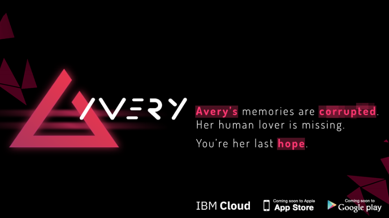 Avery(Mobile, Android & iOS) - Freelance Narrative Designer May 2018A chatbot game with a full parser. A playable mystery of an Artifical Intelligence in love. Created from concept to release in a month for IBM Italy.