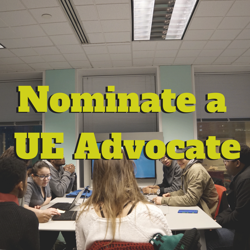 UE Advocates - We believe something powerful happens as a result of student engagement. With student engagement at the core, our 'Urban Education (UE) Advocates' empowers students to take control of their education. Students in the program are trained on different ways of advocating, equipped with resources, have access to a list of contacts, and most importantly are in a network of students that are also advocating for urban education reform. We are looking for students who are passionate about social justice issues. Nominate them to be a UE Advocate below or pass on the information so they can apply!
