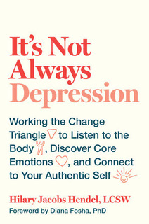 Hilary Jacobs Hendel, (2018).   It's Not Always Depression: Working the Change Triangle to Listen to the Body, Discover Core Emotions, and Connect to Your Authentic Self . (Random House)