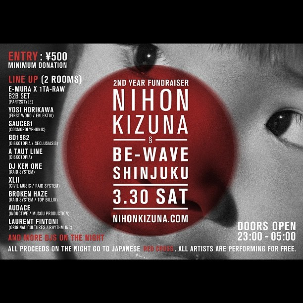 2013.03.30 - 23:00 open. ¥500 donation.  Nihon Kizuna 2 year later fundraiser w/1TA-RAW, e-mura, Broken Haze, Yosi HORIKAWA, Laurent Fintoni, A Taut Line, DJ Audace, DJ Ken-One, BD1982, Black Sebbath, Sauce81, XLII and many more! Support Tohoku! #event #tokyo #japan #earthquake #charity #fundraiser #nihon #kizuna #tsunami #donate #compilation #ninjatune #planetmu #music #download #itunes