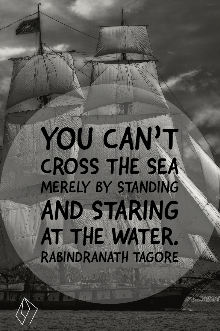 You can't cross the sea merely by standing and staring at the water.  Rabindranath Tagore.jpg
