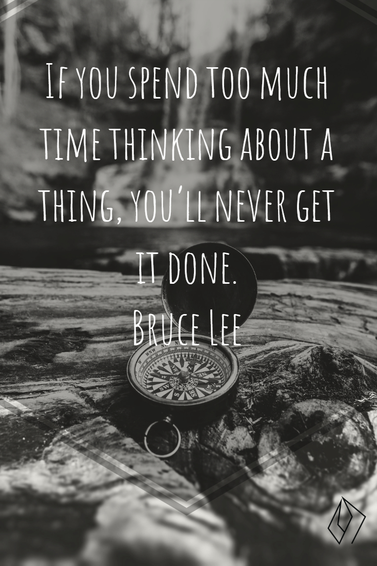 If you spend too much time thinking about a thing, you'll never get it done.  Bruce Lee.jpg