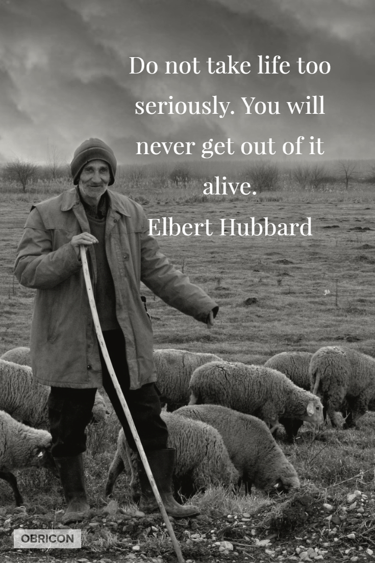 Do not take life too seriously. You will never get out of it alive.  Elbert Hubbard.jpg