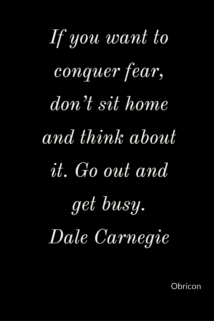 If you want to conquer fear, don't sit home and think about it. Go out and get busy.  Dale Carnegie (1).jpg