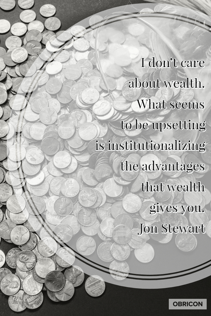 I don't care about wealth. What seems to be upsetting is institutionalizing the advantages that wealth gives you.  Jon Stewart.jpg