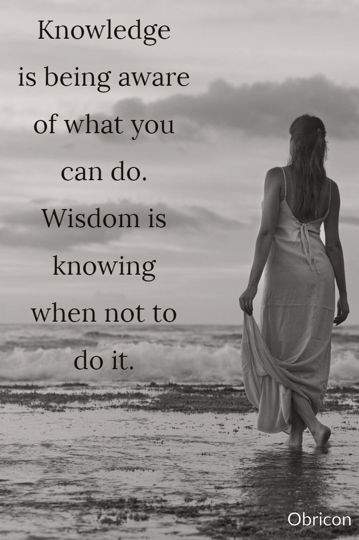 Knowledge is being aware of what you can do.   Wisdom is knowing when not to do it..jpg
