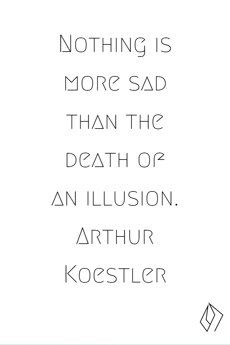 Nothing is more sad than the death of an illusion.  Arthur Koestler (1).jpg
