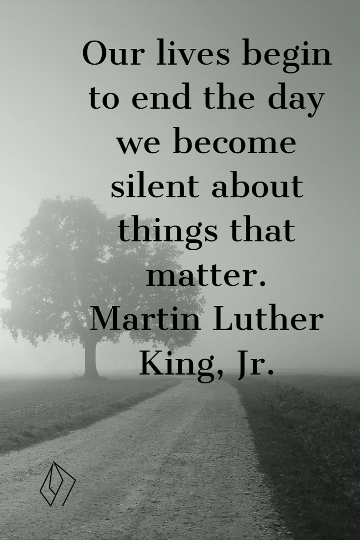 Our lives begin to end the day we become silent about things that matter.  Martin Luther King, Jr..jpg