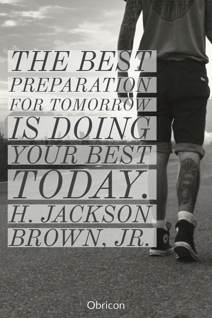 The best preparation for tomorrow is doing your best today.  H. Jackson Brown, Jr..jpg