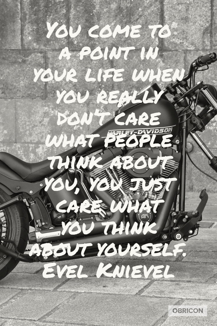 You come to a point in your life when you really don't care what people think about you, you just care what you think about yourself.  Evel Knievel.jpg