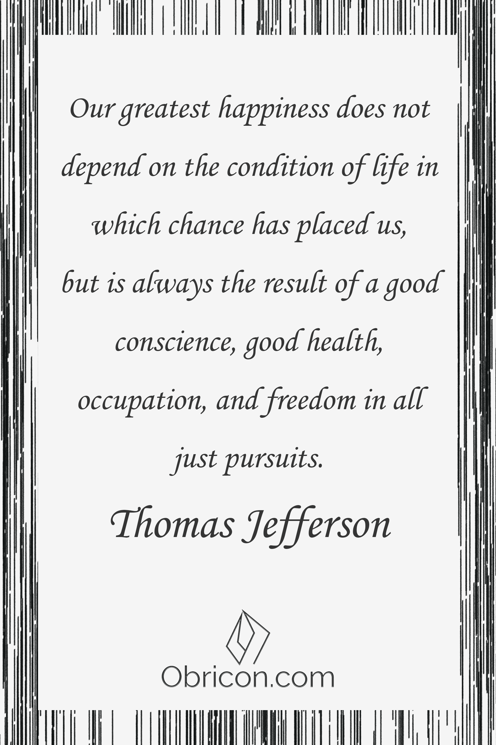 Our greatest happiness does not depend on the condition of life in which chance has placed us, but is always the result of a good conscience, good health, occupation, and freedom in all just pursuits. Thomas Jefferson.png
