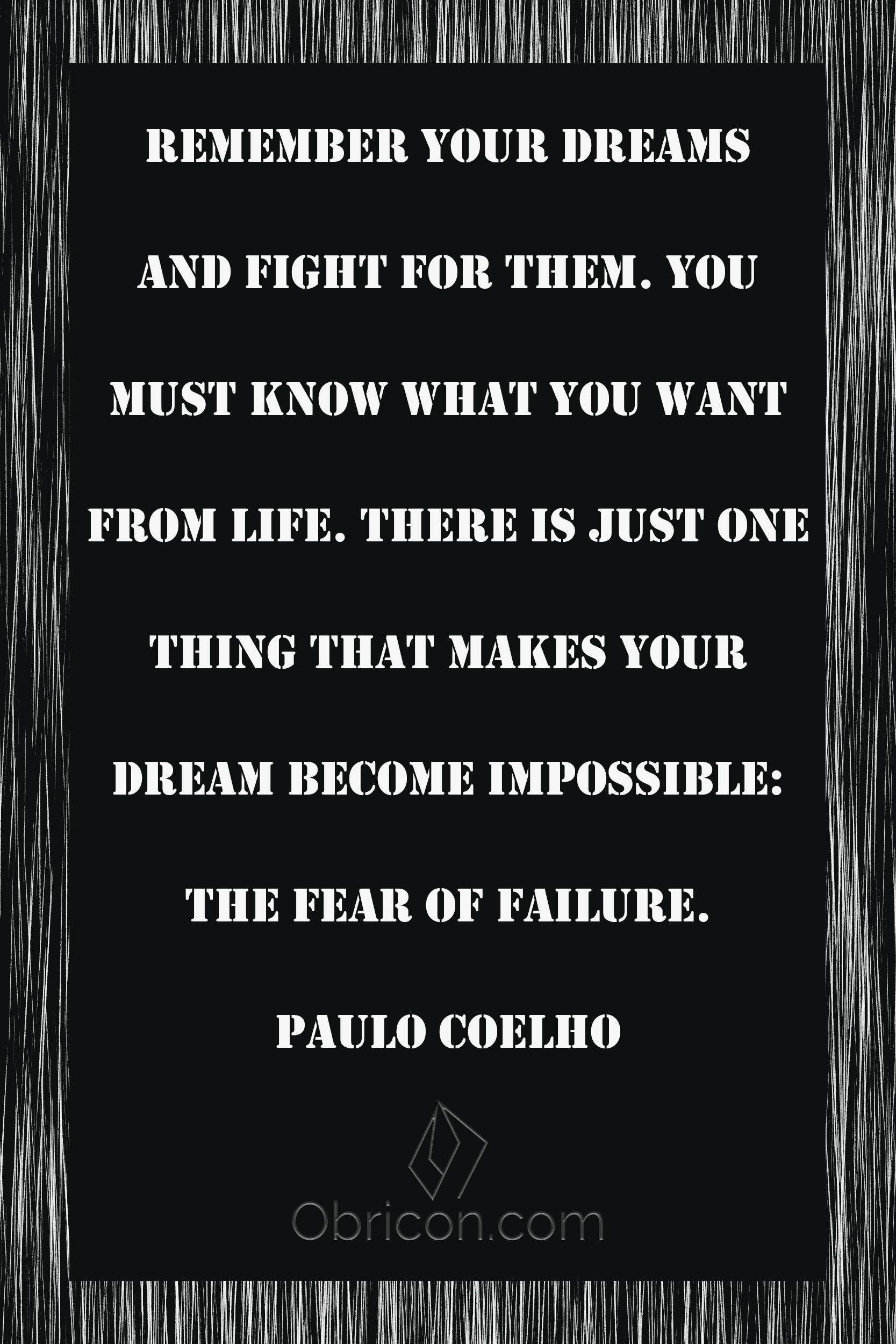 Remember your dreams and fight for them. You must know what you want from life. There is just one thing that makes your dream become impossible the fear of failure. Paulo Coelho.png
