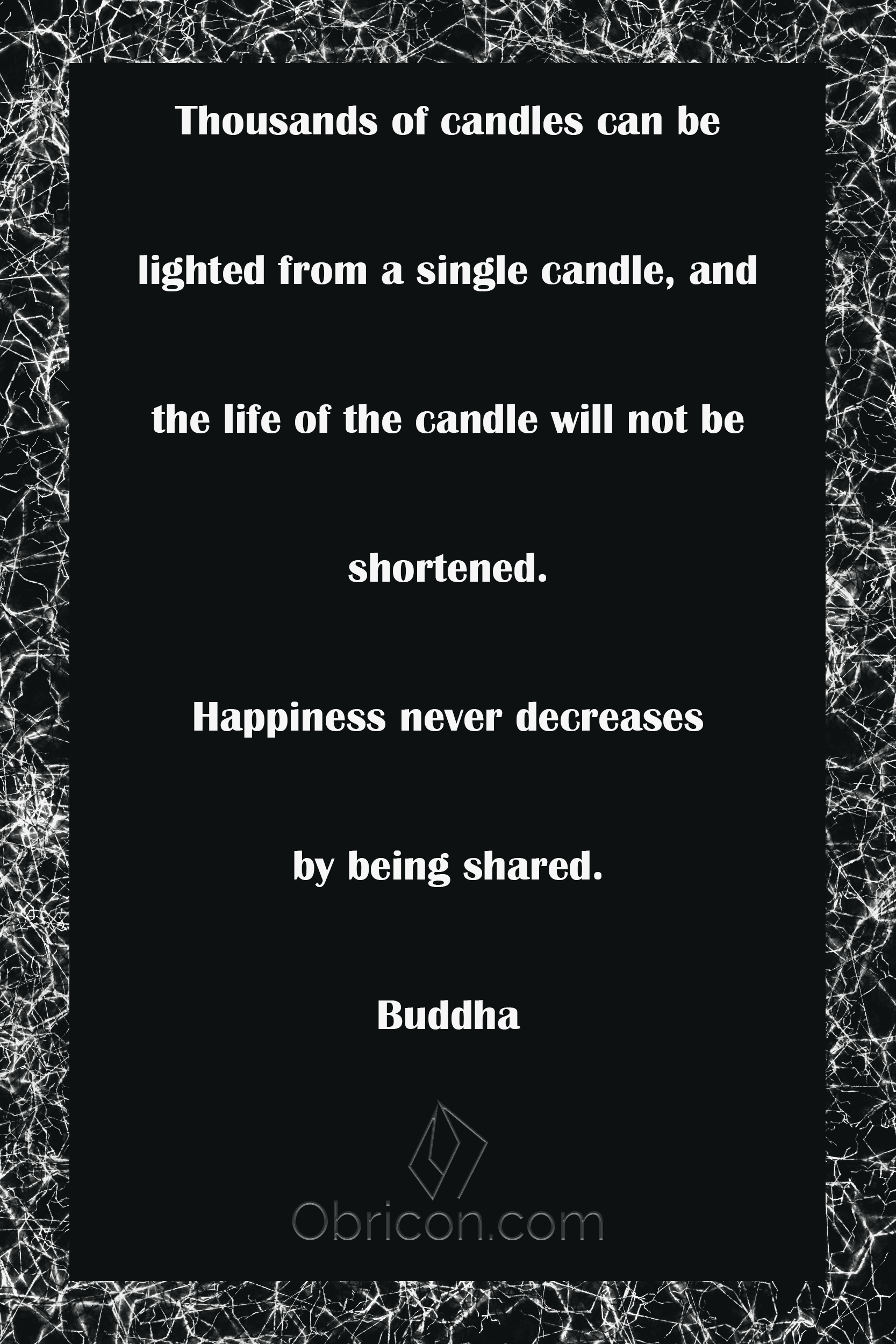 Thousands of candles can be lighted from a single candle, and the life of the candle will not be shortened. Happiness never decreases by being shared. Buddha.png