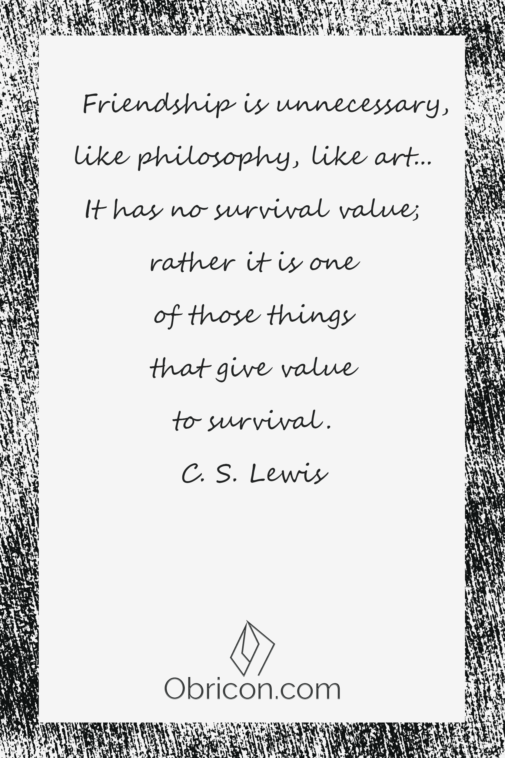 Friendship is unnecessary, like philosophy, like art... It has no survival value; rather it is one of those things that give value to survival. C. S. Lewis.png