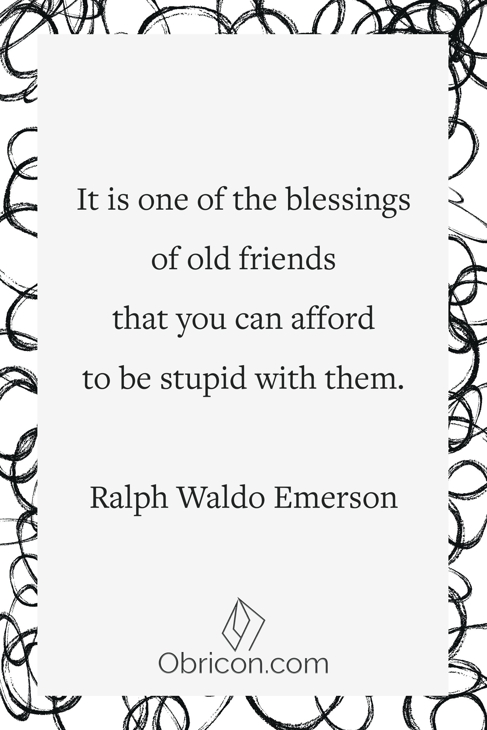 It is one of the blessings of old friends that you can afford to be stupid with them. Ralph Waldo Emerson.png