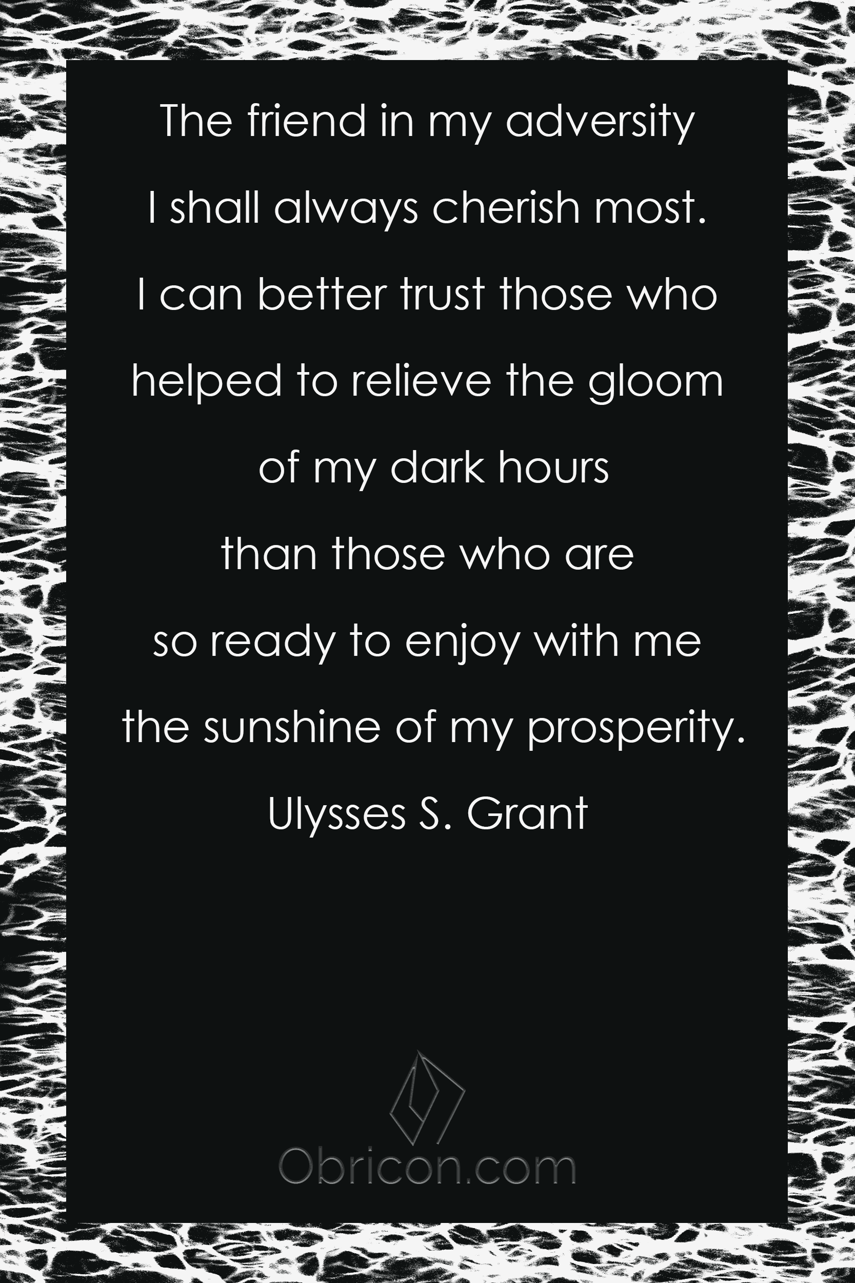 The friend in my adversity I shall always cherish most. I can better trust those who helped to relieve the gloom of my dark hours than those who are so ready to enjoy with me the sunshine of my prosperity. Ulysses S. Gra.png