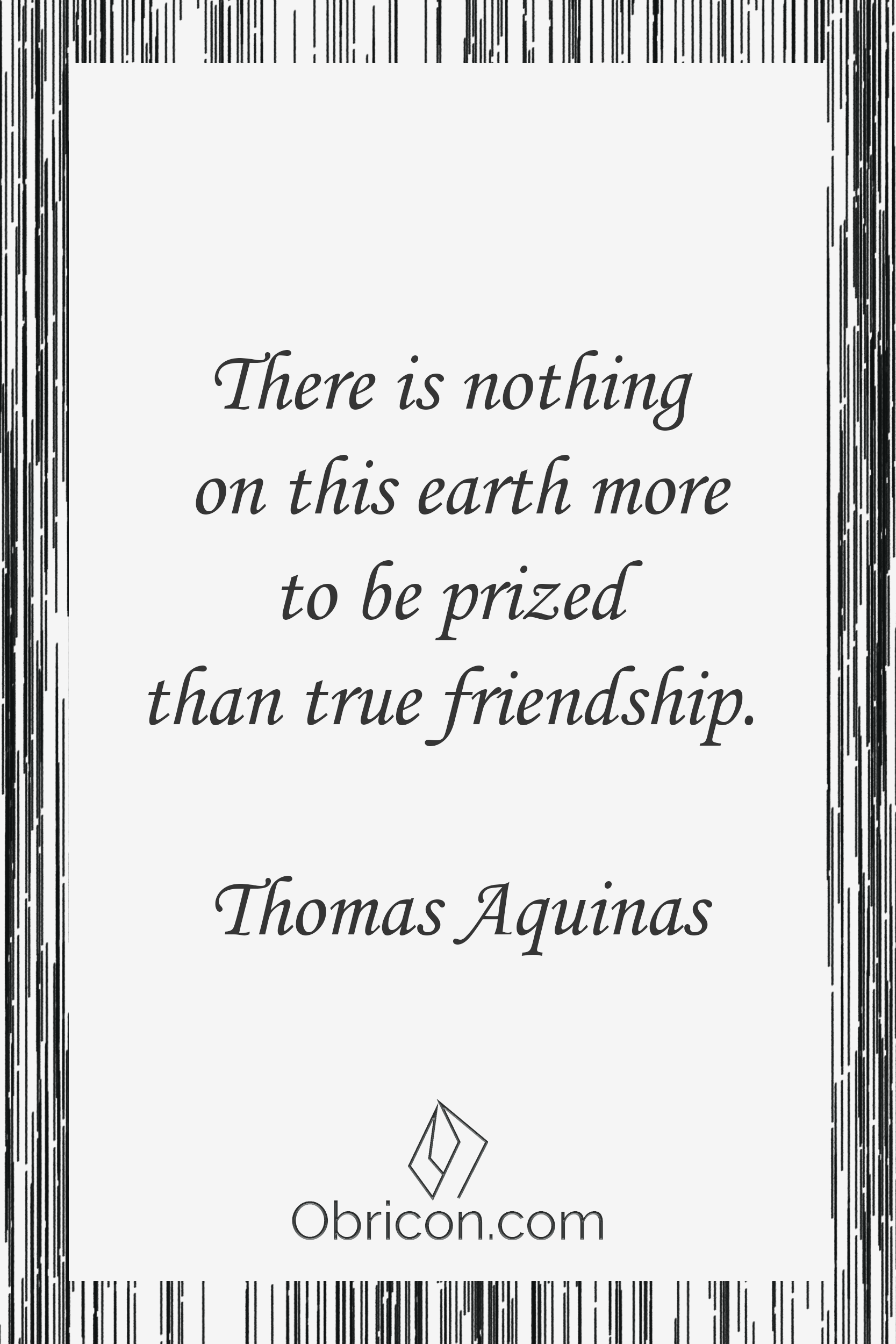 There is nothing on this earth more to be prized than true friendship. Thomas Aquinas.png