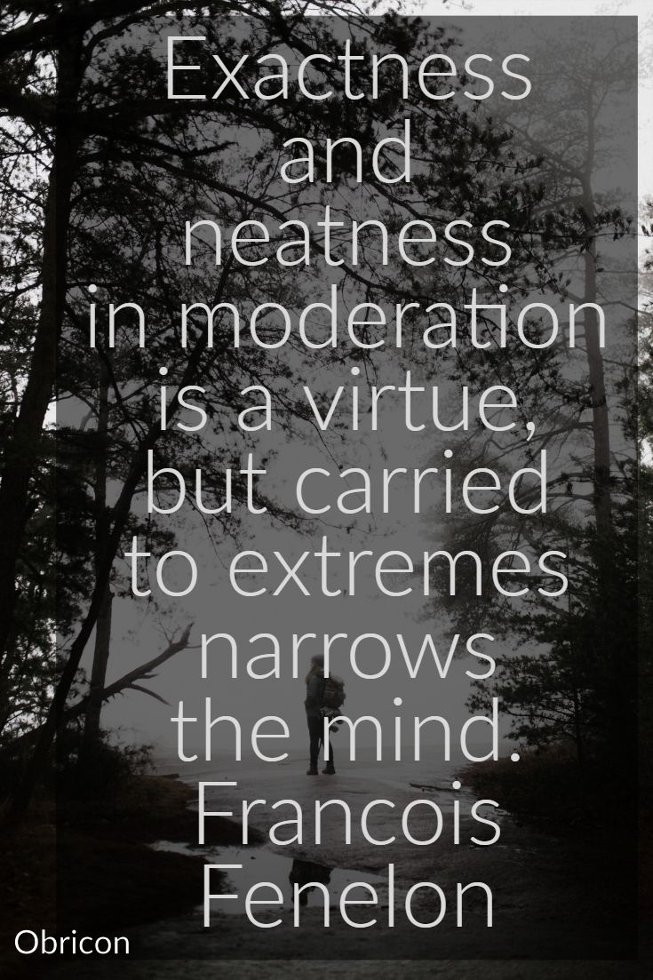 Exactness and neatness in moderation is a virtue, but carried to extremes narrows the mind.  Francois Fenelon