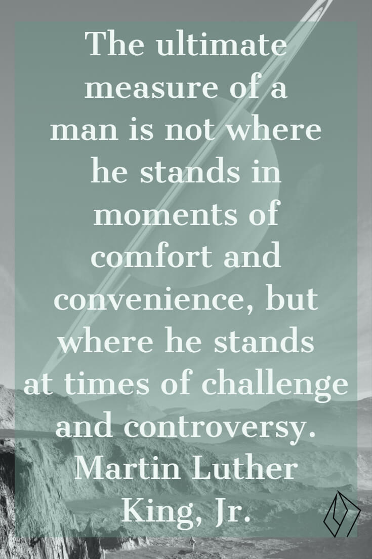 The ultimate measure of a man is not where he stands in moments of comfort and convenience, but where he stands at times of challenge and controversy.  Martin Luther King, Jr. (1).jpg