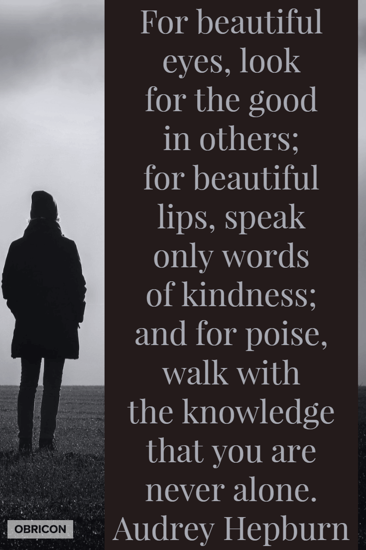 For beautiful eyes, look for the good in others; for beautiful lips, speak only words of kindness; and for poise, walk with the knowledge that you are never alone. Audrey Hepburn.png