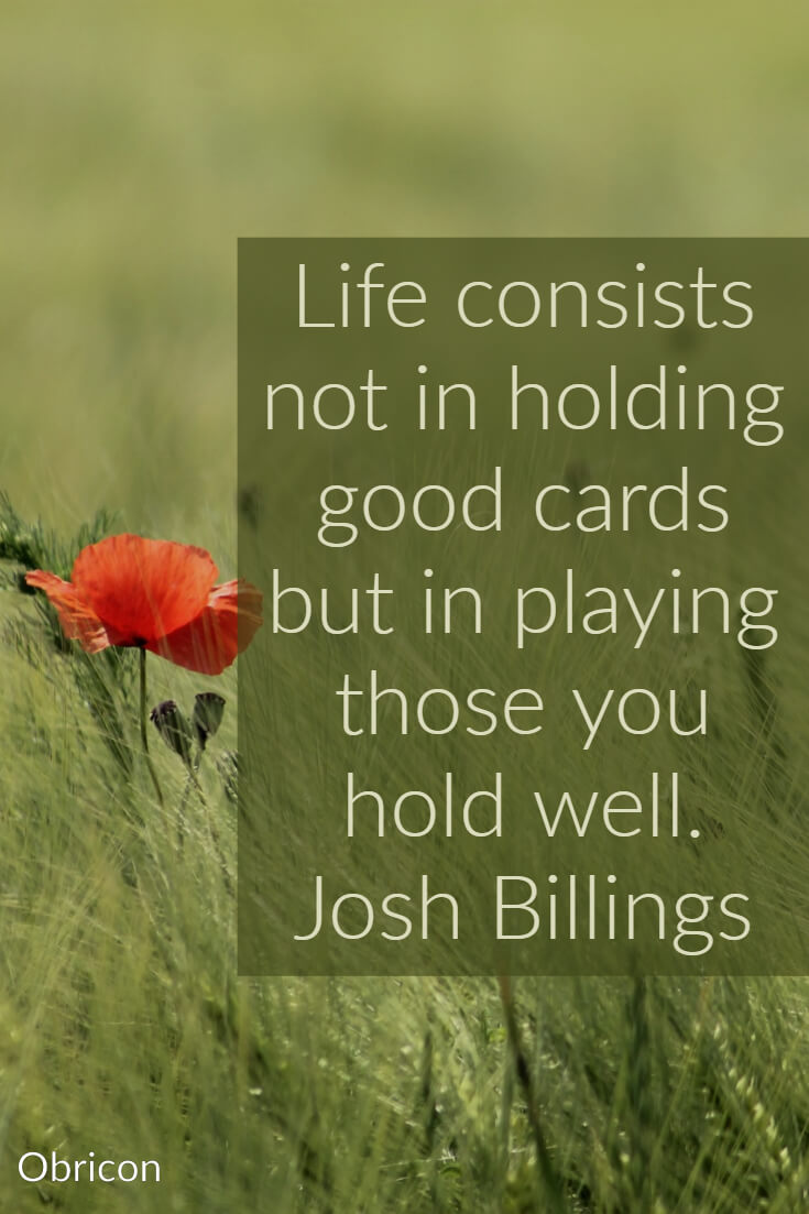 Life consists not in holding good cards but in playing those you hold well.  Josh Billings.jpg