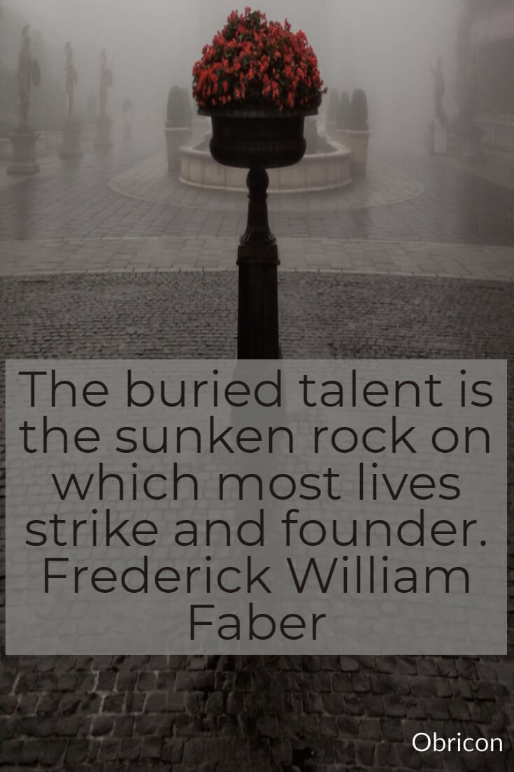 The buried talent is the sunken rock on which most lives strike and founder. Frederick William Faber.jpg
