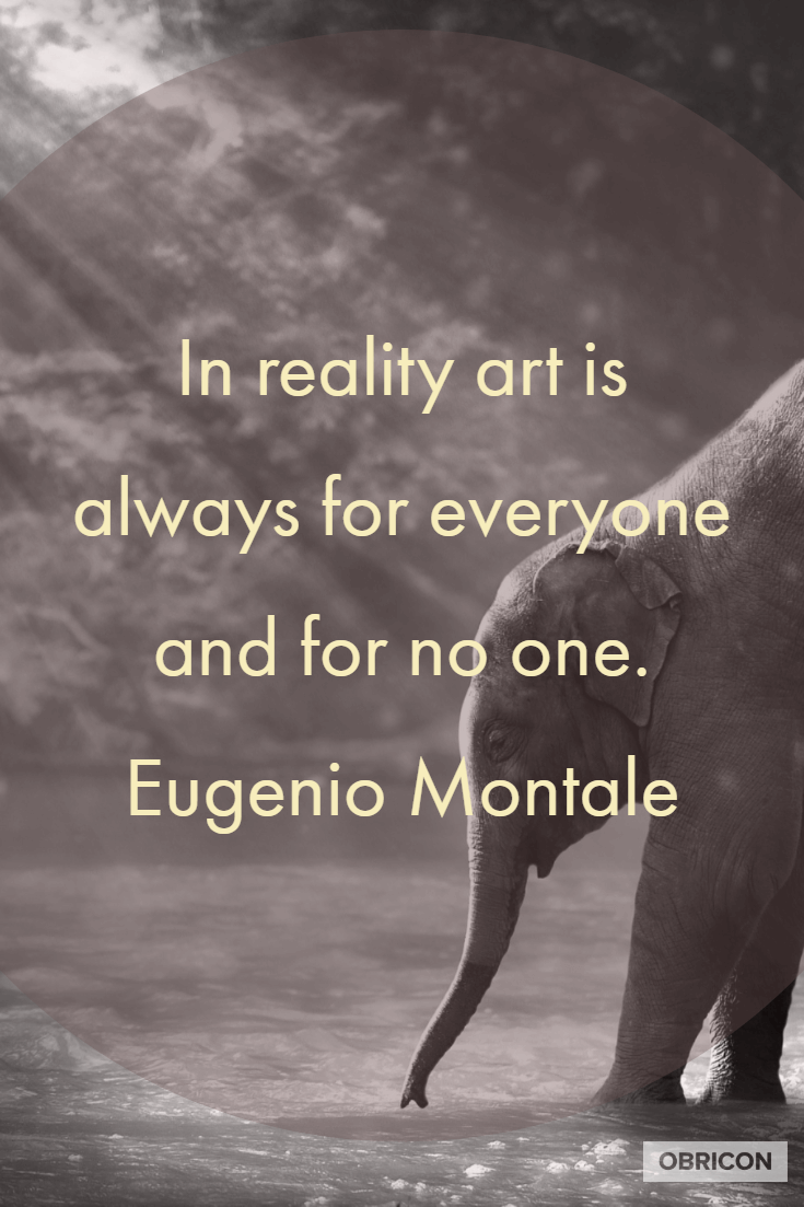 In reality art is always for everyone and for no one. Eugenio Montale.png