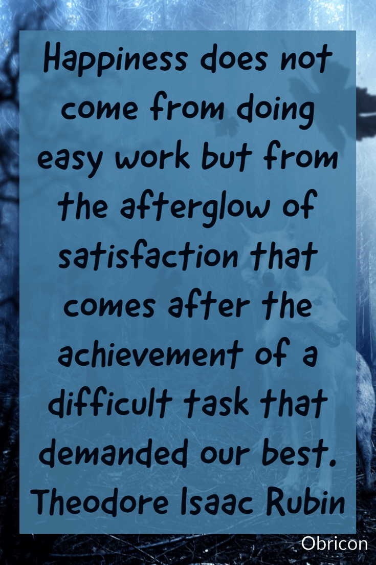 Happiness does not come from doing easy work but from the afterglow of satisfaction that comes after the achievement of a difficult task that demanded our best. Theodore Isaac Rubin.png