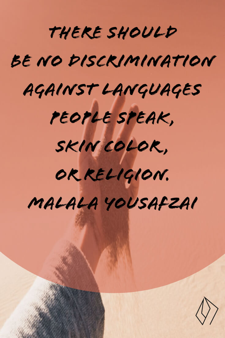There should be no discrimination against languages people speak, skin color, or religion. Malala Yousafzai (1).jpg