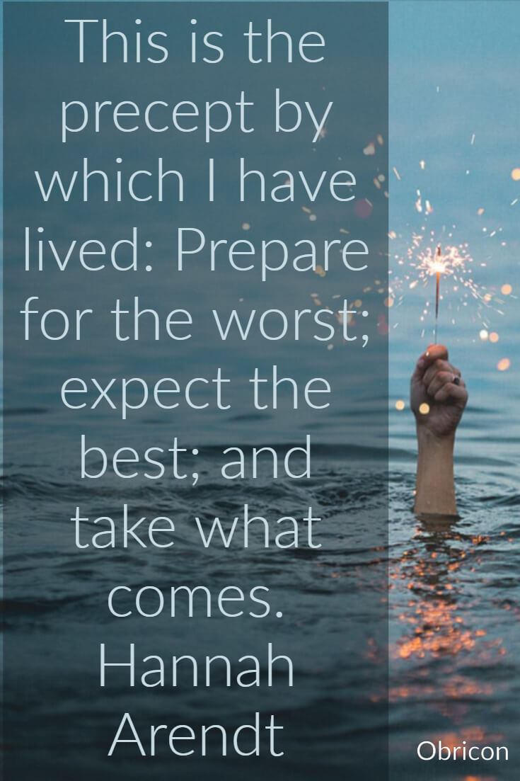 This is the precept by which I have lived_ Prepare for the worst; expect the best; and take what comes. Hannah Arendt.jpg