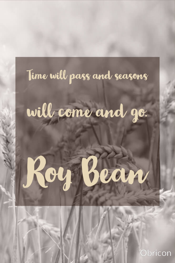 Time will pass and seasons will come and go.  Roy Bean.jpg