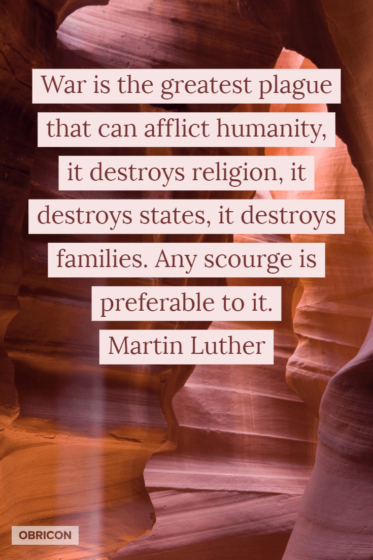 War is the greatest plague that can afflict humanity, it destroys religion, it destroys states, it destroys families. Any scourge is preferable to it. Martin Luther.png