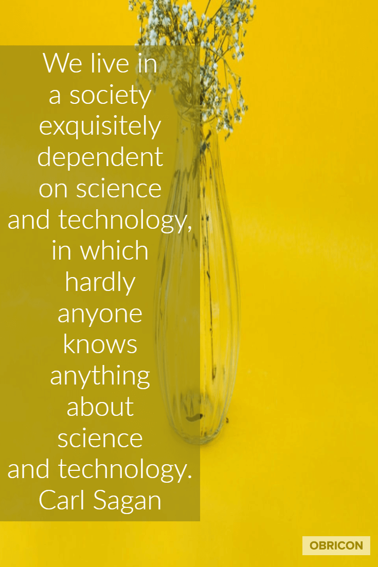 We live in a society exquisitely dependent on science and technology, in which hardly anyone knows anything about science and technology. Carl Sagan.png