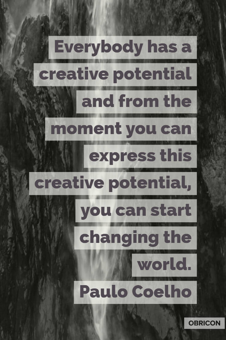 Everybody has a creative potential and from the moment you can express this creative potential, you can start changing the world. Paulo Coelho (2).jpg